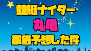 11/4競艇予想ナイター【丸亀・G1京極賞開設67周年記念競走(4日目)】計6R徹底予想した件